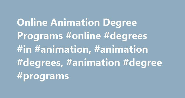 Online Animation Degree Programs #online #degrees #in #animation, #animation #degrees, #animation #degree #programs http://atlanta.remmont.com/online-animation-degree-programs-online-degrees-in-animation-animation-degrees-animation-degree-programs/  # Online Degrees in Animation Animators and multimedia artists are professional graphic artists who design and create visual effects for all forms of media. Drawing on their love of the entertainment industry and the visual arts, animators create…