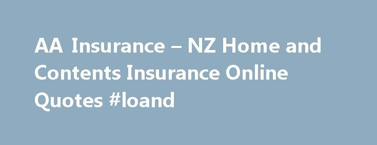 AA Insurance – NZ Home and Contents Insurance Online Quotes #loand http://insurance.remmont.com/aa-insurance-nz-home-and-contents-insurance-online-quotes-loand/  #home contents insurance # Home and contents insurance Home and contents insurance Your home and belongings are likely to be your most valuable and precious possessions. That's why it's a good idea to have the protection of AA Insurance. Personal Customer Managers At AA Insurance, if you make a claim, you will be assigned a Personal…