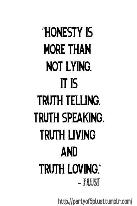 Honesty is more than not lying.  It is truth telling, truth speaking, truth living and truth loving.  -Faust