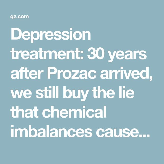 Depression treatment: 30 years after Prozac arrived, we still buy the lie that chemical imbalances cause depression — Quartz