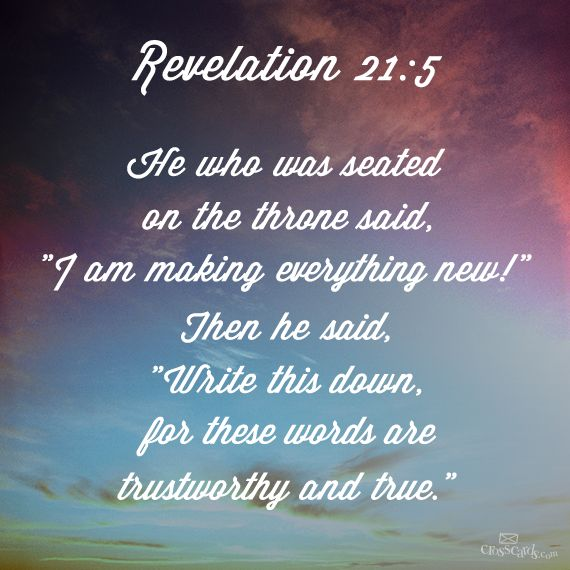 """""""I am making everything new!"""" Then he said, """"Write this down, for these words are trustworthy and true."""" Revelation 21:5"""