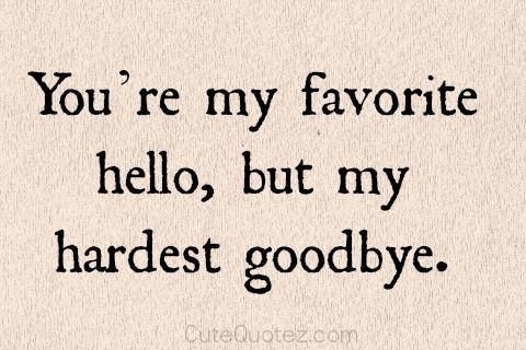 You're my favorite hello, but hardest goodbye.
