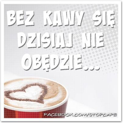 Bez kawy się dzisiaj nie obędzie....     www.facebook.com/stopcafe