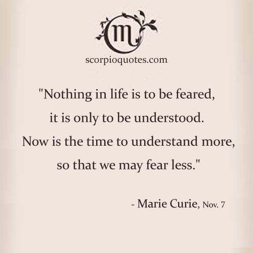 """""""Nothing in life is to be feared, it is only to be understood. Now is the time to understan..."""