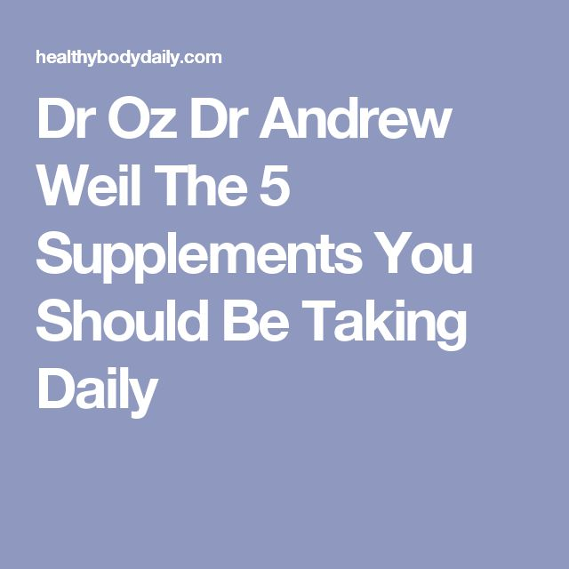 Dr Oz Dr Andrew Weil The 5 Supplements You Should Be Taking Daily