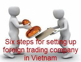 Six steps for setting up foreign trading company in Vietnam