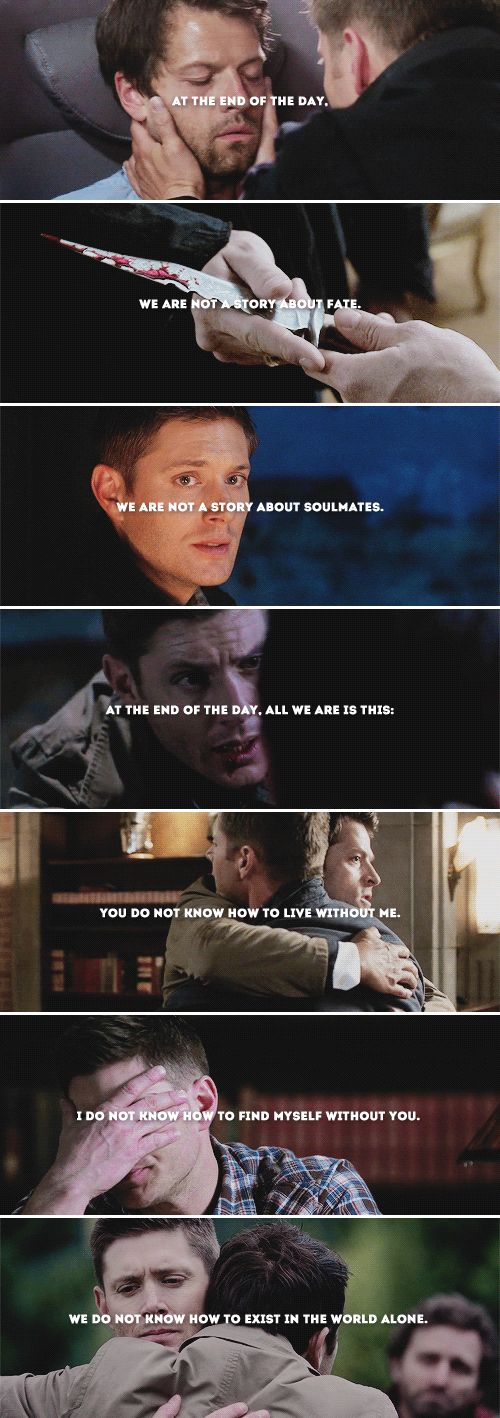 at the end of the day, we are not a story about fate. we are not a story about soulmates. at the end of the day, all we are is this: you do not know how to live without me. i do not know how to find myself without you. we do not know how to exist in the world alone. #spn #destiel