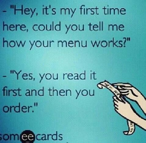 Haha everyday when I seat them and they assume I'm their waitress ;))