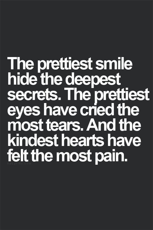 the prettiest smile hides the deepest secrets. the prettiest eyes have cried the most tears. and the kindest heart have felt the most pain