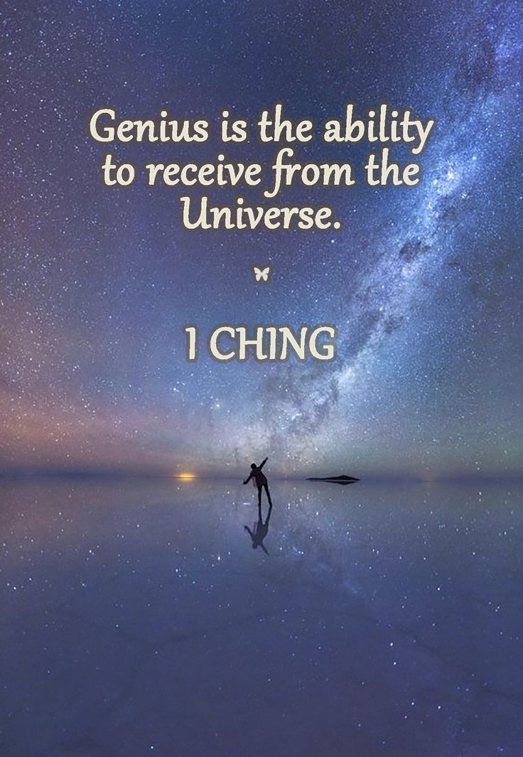 Genius is the ability to receive from the Universe. ♡ I CHING