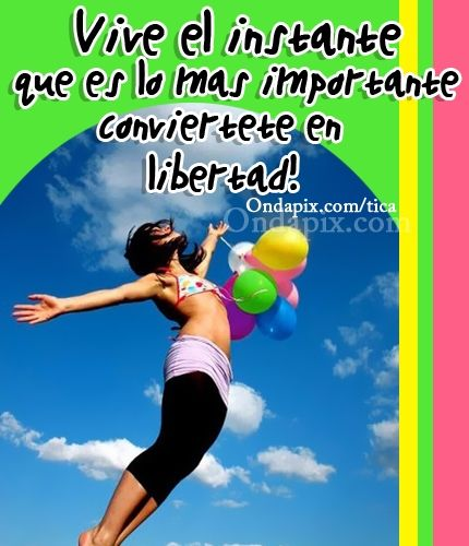Vive el instante que es lo más importante. Conviértete en libertad!  #libertad #vivir #positivos #tarjetitas #ondapix