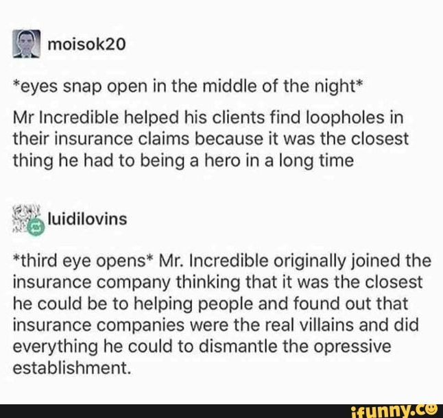Eyes Snap Open In The Middle Of The Night Mr Incredible Helped His Clients Find Loopholes In Their Insurance Claims Because It Was The Closest Thing He Had To Third Eye