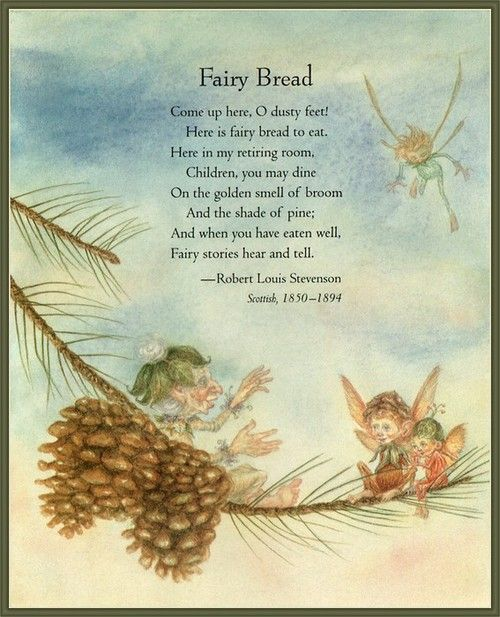 Fairy Bread. Come up here, O dusty feet! Here is fairy bread to eat. Here in my retiring room. Children, you may dine on the garden smell of broom. And the shade of pine. And when you have eaten well. Fairy stories hear and tell. ~Robert Louis Stevenson , Scottish, 1850-1894
