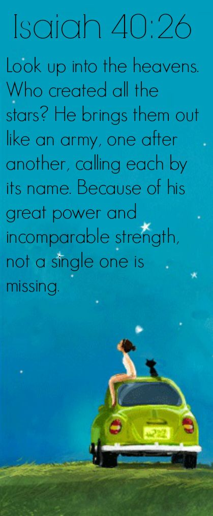 Isaiah 40:26 Look up into the heavens. Who created all the stars? He brings them out like an army, one after another, calling each by its name. Because of his great power and incomparable strength, not a single one is missing.