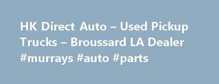 HK Direct Auto – Used Pickup Trucks – Broussard LA Dealer #murrays #auto #parts http://germany.remmont.com/hk-direct-auto-used-pickup-trucks-broussard-la-dealer-murrays-auto-parts/  #auto direct # HK Direct Auto – Broussard LA, 70518 HK Direct Auto – Used Pickup Trucks, Luxury Cars For Sale Used Pickups For Sale, Exotic Cars Lot Serving Broussard, Lake Charles, Baton Rouge At HK Direct Auto we strive to achieve one goal, customer satisfaction. We do this by providing terrific Used Pickups…