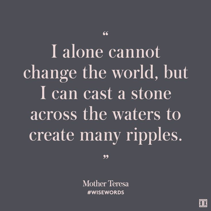 """I alone cannot change the world, but I can cast a stone across the waters to create many ripples."" — Mother Teresa #WiseWords"