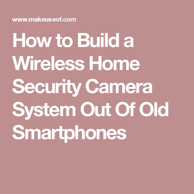 How to Build a Wireless Home Security Camera System Out Of Old Smartphones