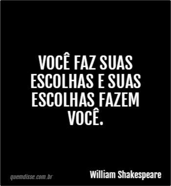 Você faz suas escolhas e suas escolhas fazem você. William Shakespeare