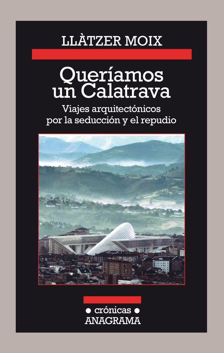 Queríamos un Calatrava: viajes arquitectónicos por la seducción y el repudio / Llàtzer Moix
