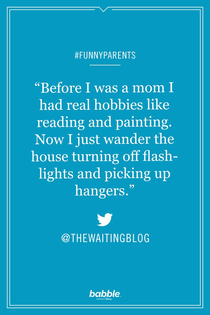 """""""Before I was a mom I had real hobbies like reading and painting. Now I just wander the house turning off flashlights and picking up hangers."""" -thewaitingblog #funnyparents"""