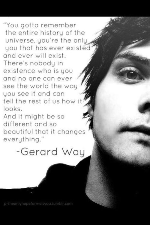"""""""There's nobody in existence who is you and no one can ever see the world the way you see it and can tell the rest of us how it looks."""" --Gerard Way from My Chemical Romance"""