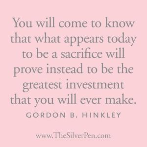 """""""You will come to know that what appears today to be a sacrifice will prove instead to be the greatest investment that you will ever make."""" - Gordon B Hinkley"""
