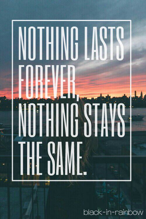 Nothing stays the same, nothing lasts forever.