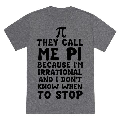 They Call me Pi because I'm irrational and I don't know when to stop. Show some science humor with this funny pi shirt.