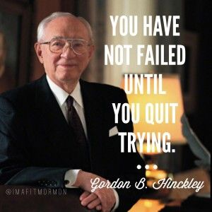 You have not failed until you quit trying President Gordon B. Hinckley Quote #ImaFitMormon #sharegoodness