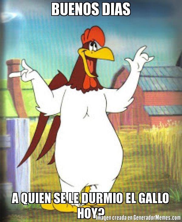 BUENOS DIAS A QUIEN SE LE DURMIO EL GALLO HOY? - Meme el gallo claudio