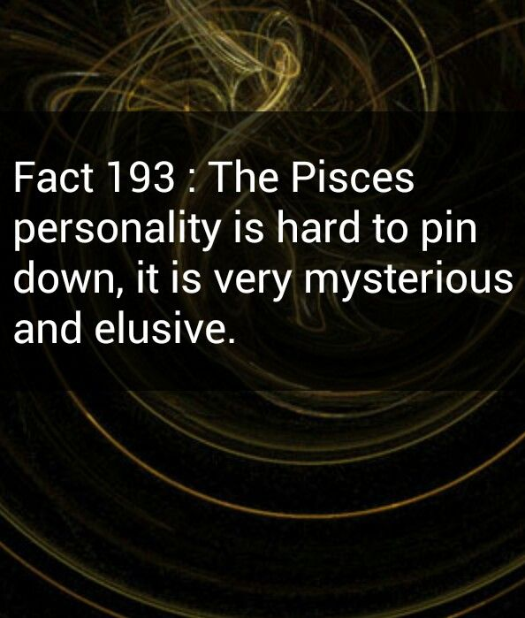 Pisces are very elusive and mysterious.