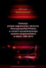 Ewolucja polityki zagranicznej i obronnej Rzeczypospolitej Polskiej w ramach euroatlantyckiego systemu bezpieczeństwa w latach 1999-2013 / Dariusz Stokwiszewski. -- Warszawa :  Akademia Obrony Narodowej,  2014.