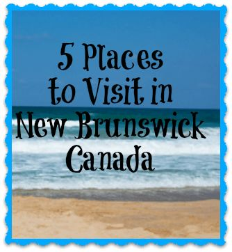 5 Places to Visit in New Brunswick, Canada www.yourhealthyyear.com