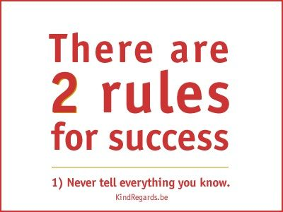 There are 2 rules for success. 1: Never tell everything you know.