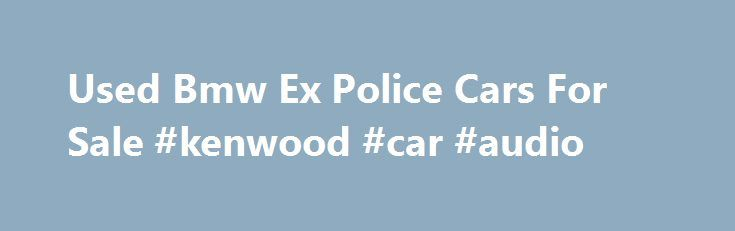 Used Bmw Ex Police Cars For Sale #kenwood #car #audio http://india.remmont.com/used-bmw-ex-police-cars-for-sale-kenwood-car-audio/  #ex police cars for sale # Used Bmw Ex Police Cars For Sale 2010 BMW 530 2010 530D A/C TOURING AUTO 3L RUNS AND DRIVES EX POLICE CAR HAS MOT YOU ARE BIDDING TO BUY A 2010 530D A/C TOURING AUTO 3L DIESEL ESTATE THIS CAR RUNS AND DRIVES VERY W 2010 BMW 530 for sale in Northwich, Northwich, Cheshire West and Chester, UK 2 months ago 2015 BMW 525 2009 Chevrolet…