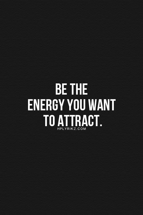Be the energy you want to attract... inspirational quote