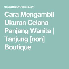 Cara Mengambil Ukuran Celana Panjang Wanita   Tanjung [non] Boutique