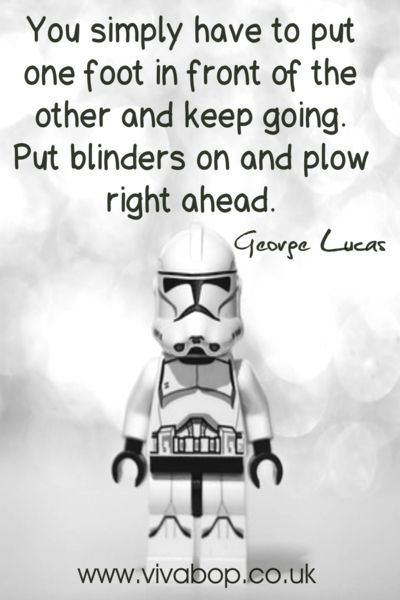 "Inspirational Quotes - ""You simply have to put one foot in front of the other and keep going. Put blinders on and plow right ahead."" - George Lucas"