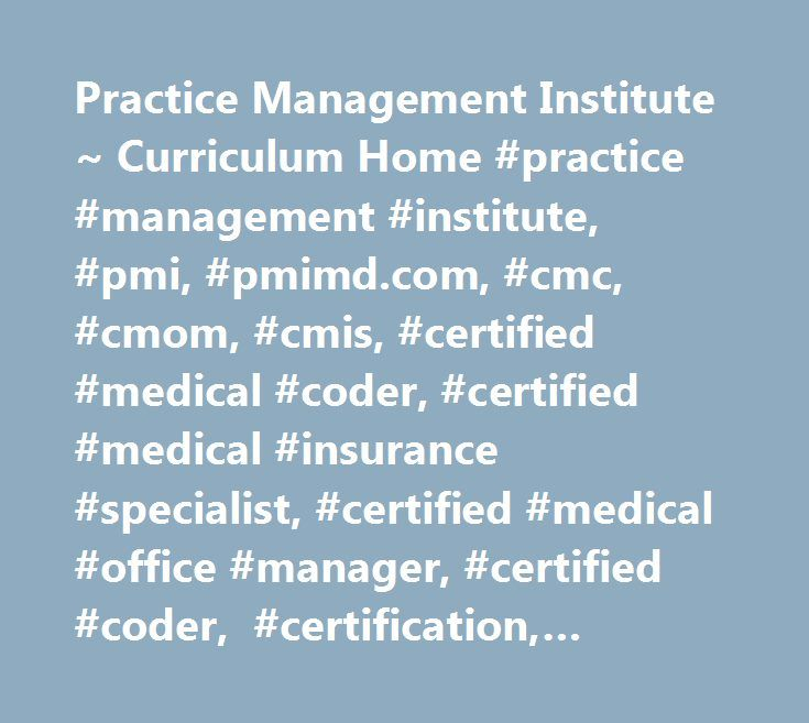 Practice Management Institute ~ Curriculum Home #practice #management #institute, #pmi, #pmimd.com, #cmc, #cmom, #cmis, #certified #medical #coder, #certified #medical #insurance #specialist, #certified #medical #office #manager, #certified #coder, #certification, #coding, #certificate, #medical #school, #insurance, #billing, #office #training #clinic, #professional, #manager, #management, #test, #exam, #credential, #self #study…