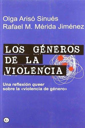 """Los géneros de la violencia : una reflexión queer sobre la """"violencia de género"""" / Olga Arisó Sinués, Rafael M. Mérida Jiménez. Barcelona [etc.] : Egales, 2010 [07]. 140 p. Colección: G. ISBN 9788492813230 / 16,50 € / ES / ENS / Control social / Género / Heteropatriarcado / Teoría Queer / Transfeminismo / Sociología / Violencia machista"""