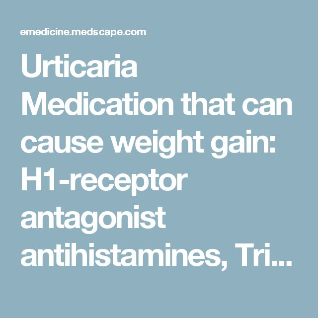 Urticaria Medication that can cause weight gain: H1-receptor antagonist antihistamines, Tricyclic antidepressants (TCAs), Glucocorticoids, H2-receptor antagonists, Monoclonal Antibody