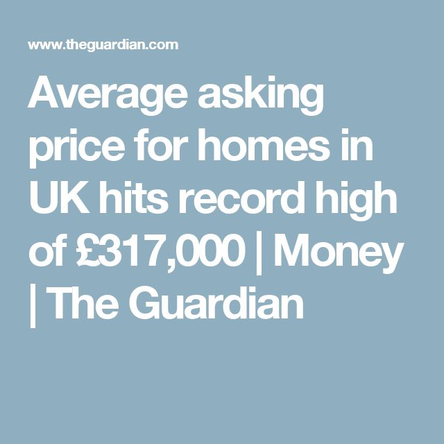 Average asking price for homes in UK hits record high of £317,000 | Money | The Guardian
