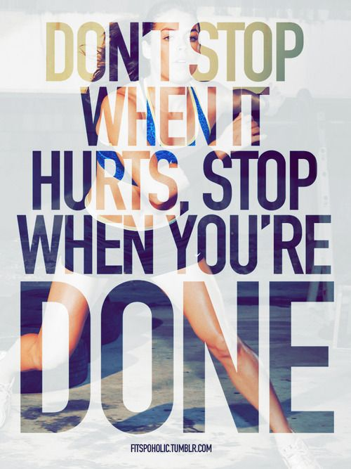 don't stop when it hurts, stop when you're done; ...but know your limitations, it's no fun coming back from an injury   image from fitspoholic