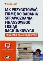 Jak przygotować firmę do badania sprawozdania finansowego i ksiąg rachunkowych : poradnik dla księgowego / Maria Lech