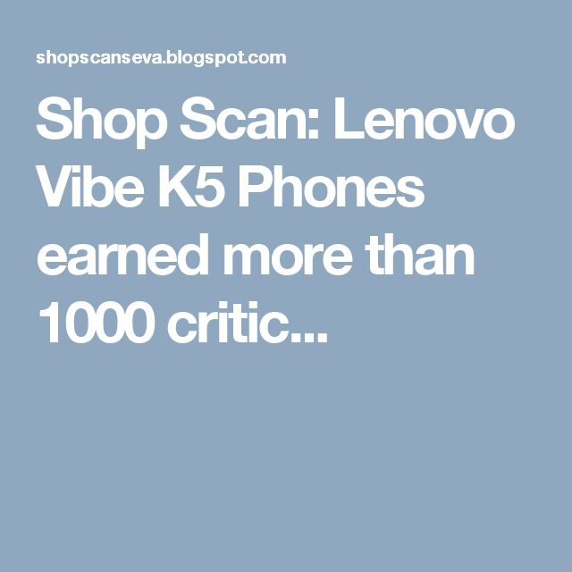Shop  Scan: Lenovo Vibe K5 Phones earned more than 1000 critic...
