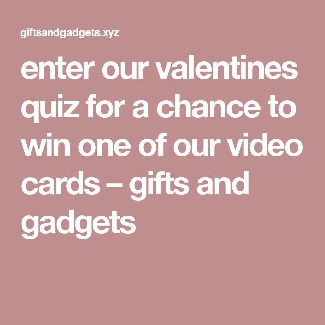 enter our valentines quiz for a chance to win one of our video cards – gifts and gadgets