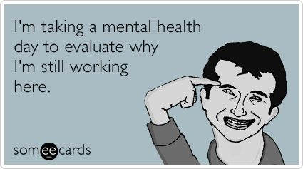 Funny Workplace Ecard: I'm taking a mental health day to evaluate why I'm still working here.