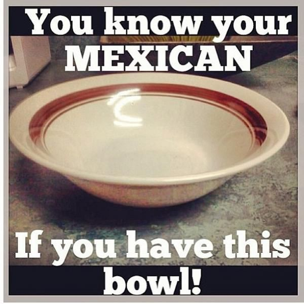 Mexicans Be Like #9518 - Mexican Problems [we literally have that bowl in the exact same color]