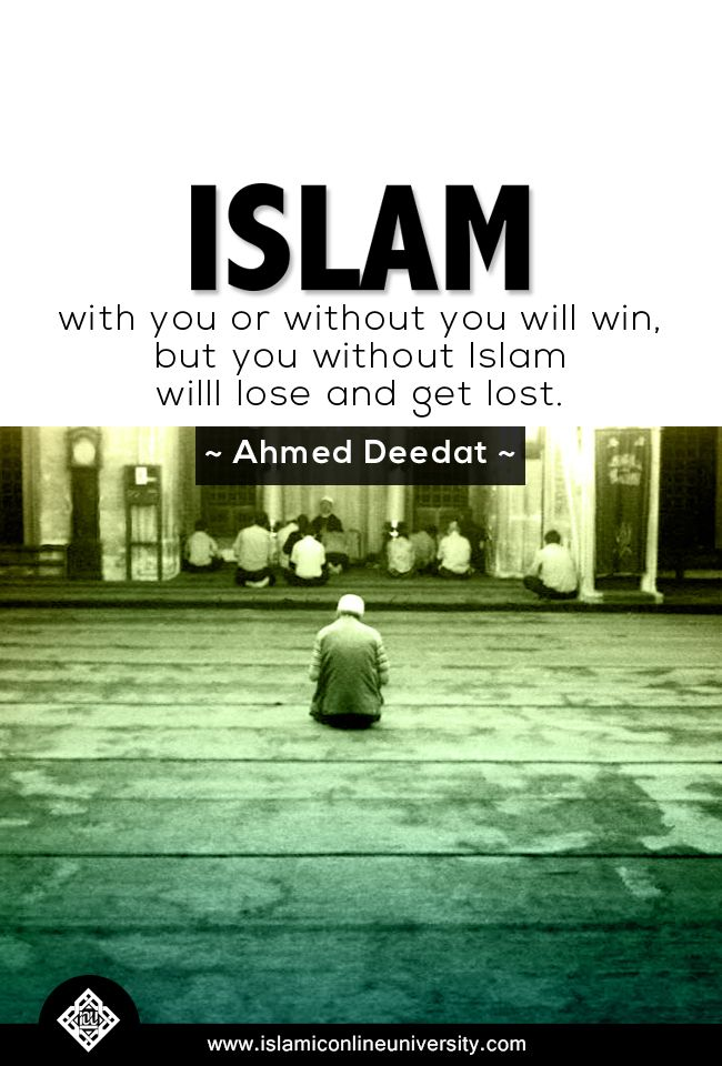 Islam with you or without you will win, but you without Islam will lose and get lost. ~ Ahmed Deedat