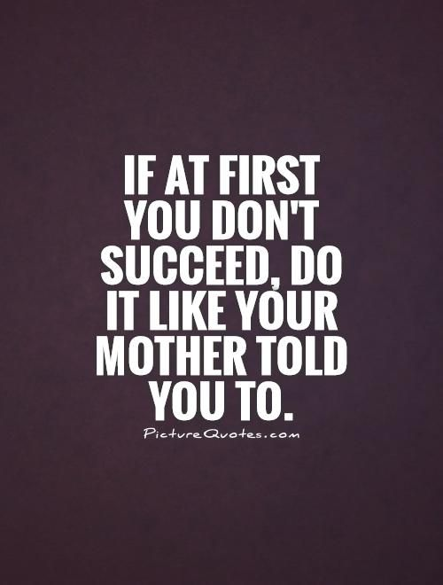 If at first you don't succeed, do it like your mother told you to. Picture…